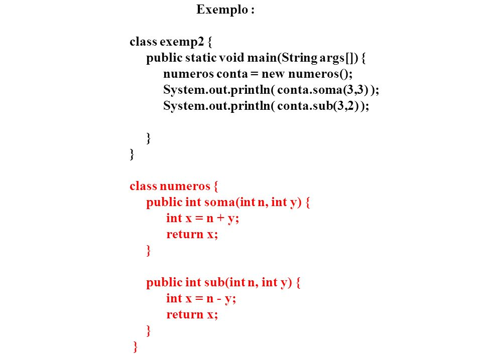 Exemplo : class exemp2 { public static void main(String args[]) { numeros conta = new numeros(); System.out.println( conta.soma(3,3) ); System.out.println( conta.sub(3,2) ); } } class numeros { public int soma(int n, int y) { int x = n + y; return x; } public int sub(int n, int y) { int x = n - y; return x; } }